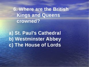 6. Where are the British Kings and Queens crowned? a) St. Paul's Cathedral b)