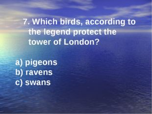 7. Which birds, according to the legend protect the tower of London? a) pigeo