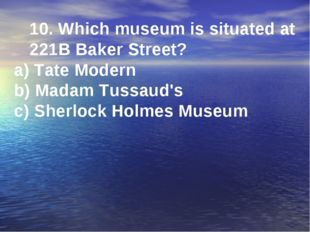 10. Which museum is situated at 221B Baker Street? a) Tate Modern b) Madam Tu
