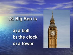 12. Big Ben is a) a bell b) the clock c) a tower