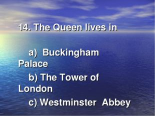 14. The Queen lives in a) Buckingham Palace b) The Tower of London c) Westmin