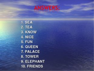 1. SEA 2. TEA 3. KNOW 4. NICE 5. FUN 6. QUEEN 7. PALACE 8. TOWER 9. ELEPHANT