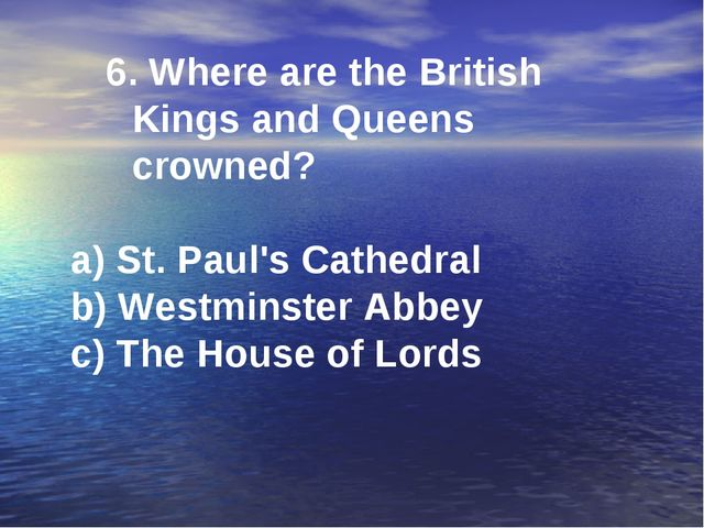6. Where are the British Kings and Queens crowned? a) St. Paul's Cathedral b)...