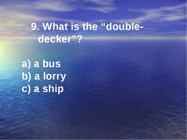 "9. What is the ""double-decker""? a) a bus b) a lorry c) a ship"