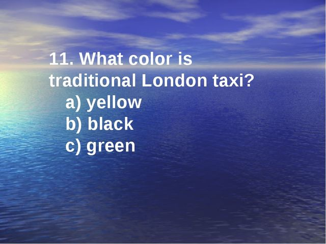 11. What color is traditional London taxi? a) yellow b) black c) green