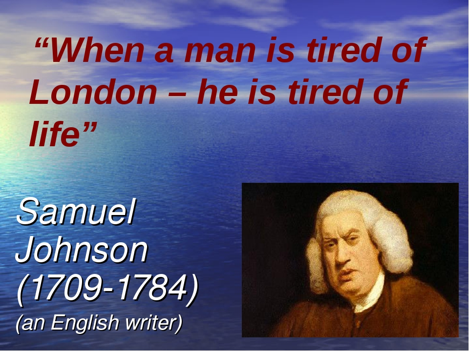 "Samuel Johnson (1709-1784) (an English writer) ""When a man is tired of London..."