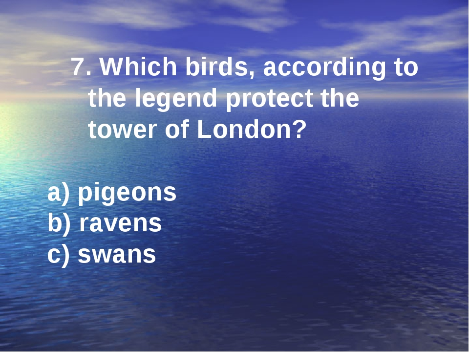 7. Which birds, according to the legend protect the tower of London? a) pigeo...