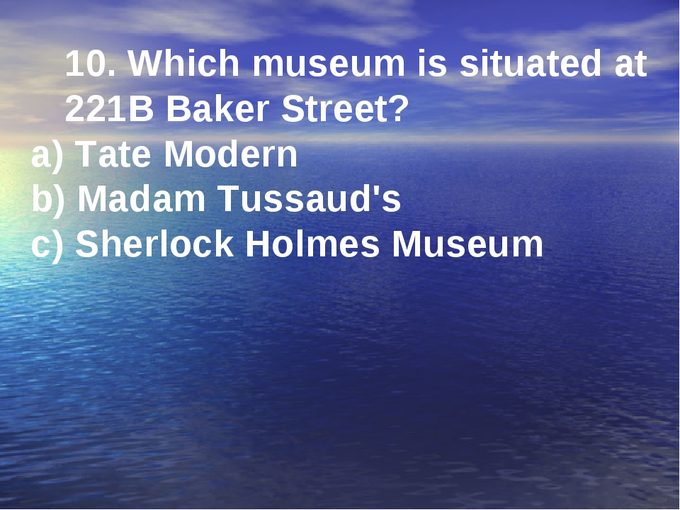 10. Which museum is situated at 221B Baker Street? a) Tate Modern b) Madam Tu...