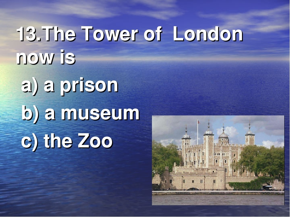 13.The Tower of London now is a) a prison b) a museum c) the Zoo