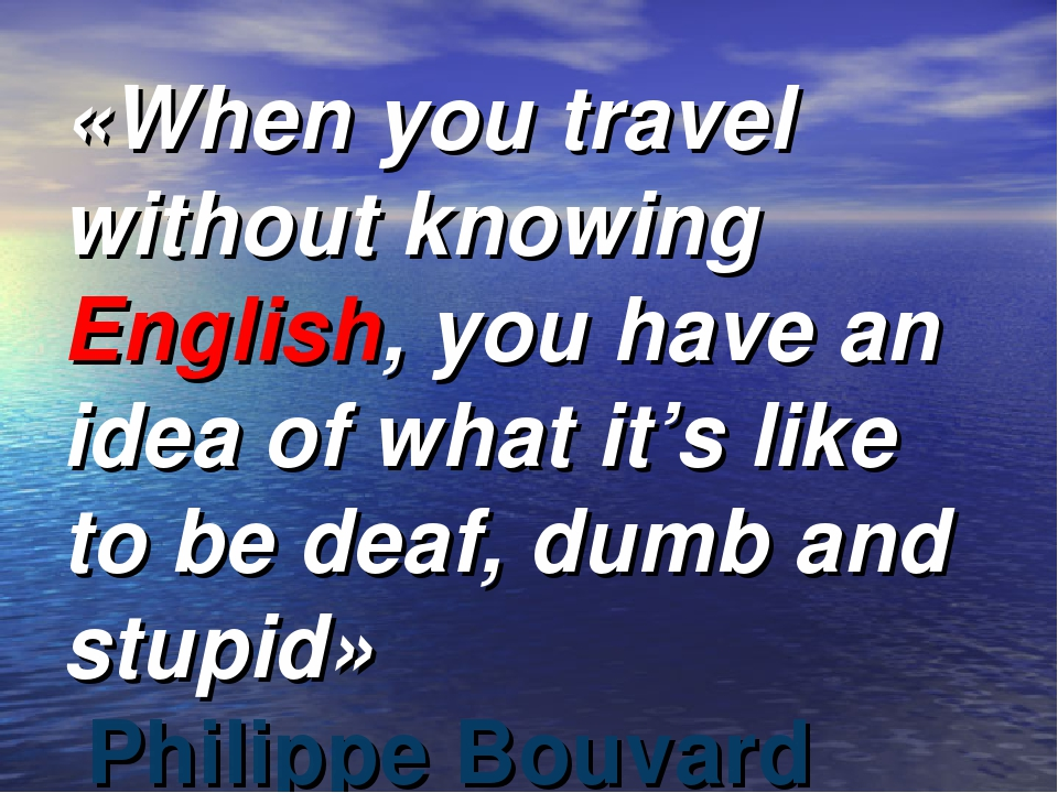 «When you travel without knowing English, you have an idea of what it's like...