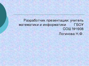 Разработчик презентации: учитель математики и информатики ГБОУ СОШ №1908 Логи