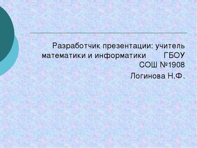 Разработчик презентации: учитель математики и информатики ГБОУ СОШ №1908 Логи...