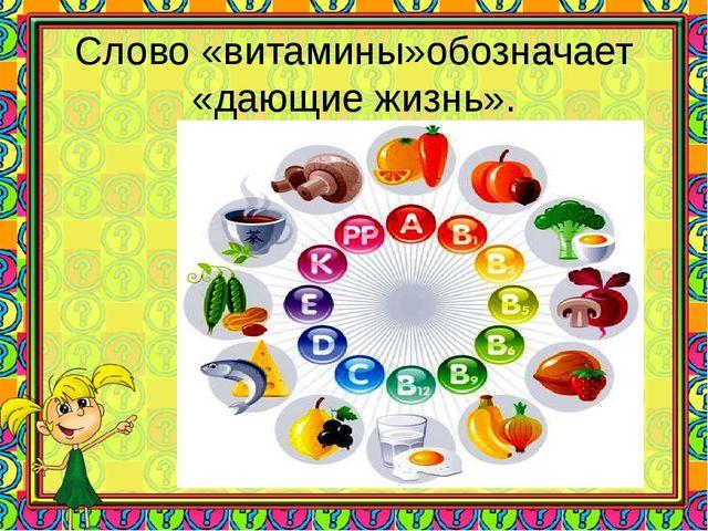 Слово «витамины»обозначает «дающие жизнь».