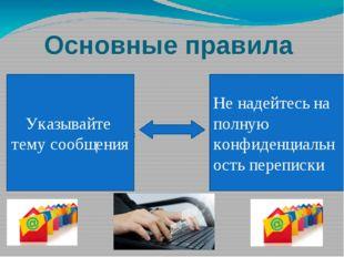 Основные правила Указывайте тему сообщения Не надейтесь на полную конфиденциа