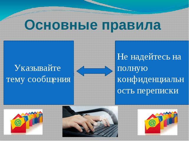 Основные правила Указывайте тему сообщения Не надейтесь на полную конфиденциа...