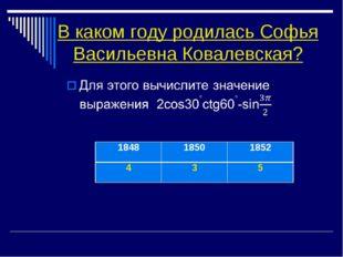 В каком году родилась Софья Васильевна Ковалевская? 184818501852 435