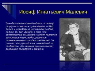 Иосиф Игнатьевич Малевич Это был талантливый педагог. К своему труду он относ