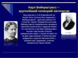 Карл Вейерштрасс – крупнейший немецкий математик Наш рассказ о С.В.Ковалевско