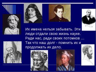 Их имена нельзя забывать. Эти люди отдали свою жизнь науке. Ради нас, ради