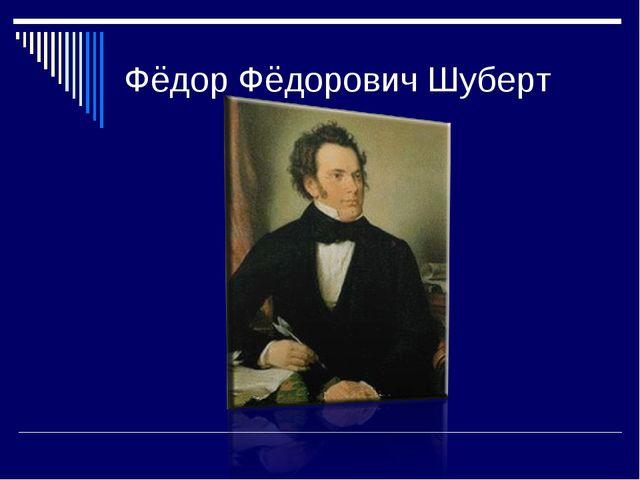 Фёдор Фёдорович Шуберт