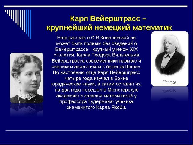 Карл Вейерштрасс – крупнейший немецкий математик Наш рассказ о С.В.Ковалевско...