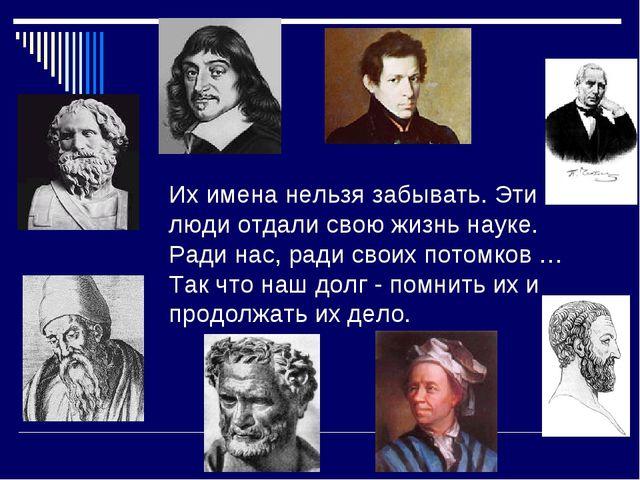 Их имена нельзя забывать. Эти люди отдали свою жизнь науке. Ради нас, ради...