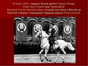 24 июня 1945г. маршал Жуков принял Парад Победы Советского Союза над Германи