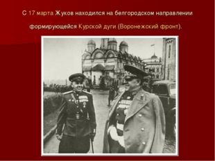 С 17 марта Жуков находился на белгородском направлении формирующейся Курской