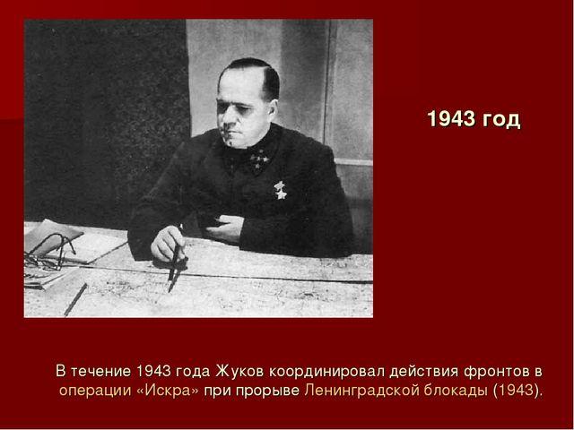 1943 год В течение 1943 года Жуков координировал действия фронтов в операции...