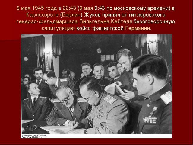 8 мая 1945 года в 22:43 (9 мая 0:43 по московскому времени) в Карлсхорсте (Бе...