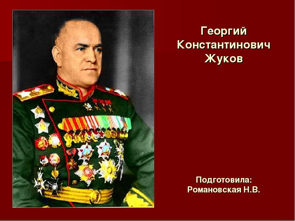 Георгий Константинович Жуков Подготовила: Романовская Н.В.
