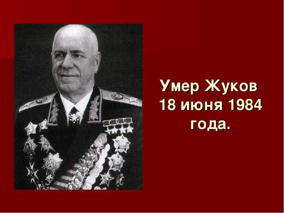 Умер Жуков 18 июня 1984 года.