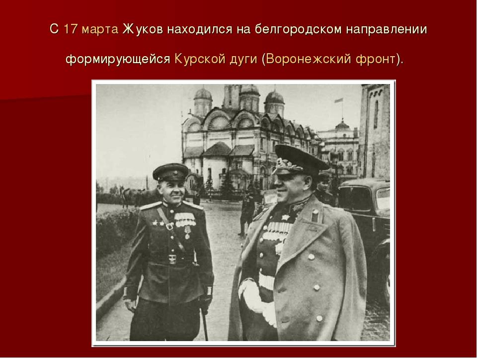 С 17 марта Жуков находился на белгородском направлении формирующейся Курской...