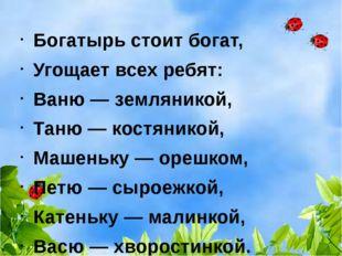 Богатырь стоит богат, Угощает всех ребят: Ваню — земляникой, Таню — костяник
