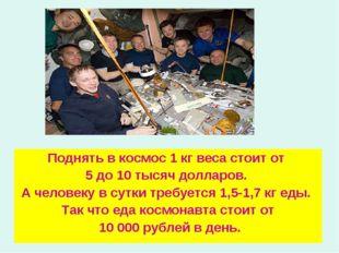 Поднять в космос 1 кг веса стоит от 5 до 10 тысяч долларов. А человеку в сутк