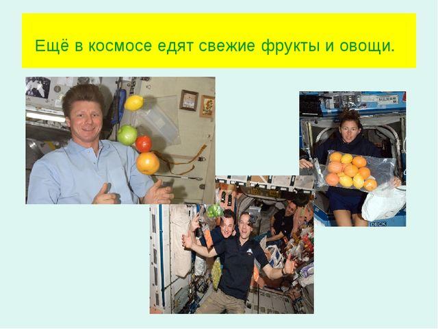 Ещё в космосе едят свежие фрукты и овощи.