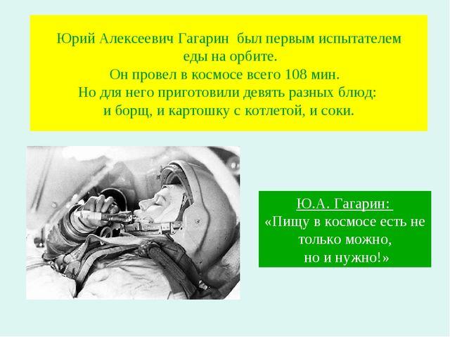 Юрий Алексеевич Гагарин был первым испытателем еды на орбите. Он провел в кос...