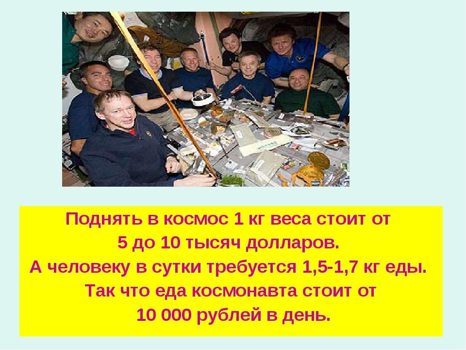 Поднять в космос 1 кг веса стоит от 5 до 10 тысяч долларов. А человеку в сутк...