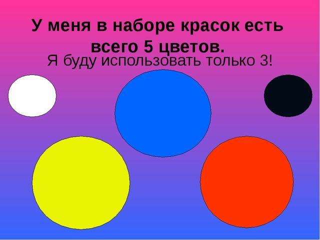 У меня в наборе красок есть всего 5 цветов. Я буду использовать только 3!