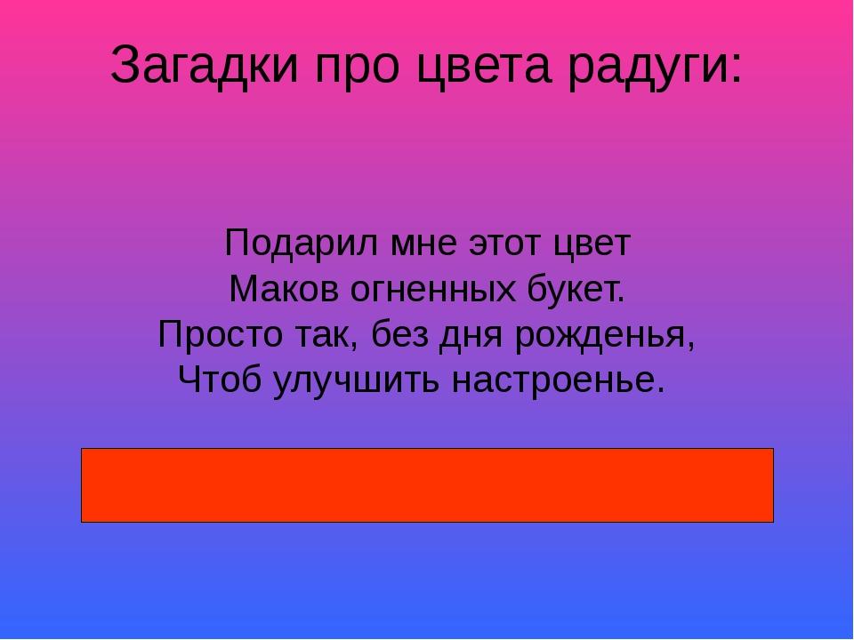 Загадки про цвета радуги: Подарил мне этот цвет Маков огненных букет. Просто...