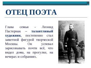ОТЕЦ ПОЭТА Глава семьи - Леонид Пастернак – талантливый художник, постепенно
