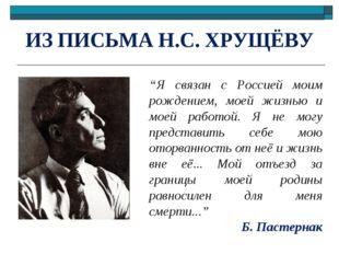 """ИЗ ПИСЬМА Н.С. ХРУЩЁВУ """"Я связан с Россией моим рождением, моей жизнью и моей"""