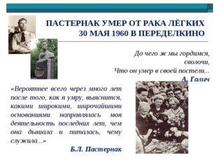 ПАСТЕРНАК УМЕР ОТ РАКА ЛЁГКИХ 30 МАЯ 1960 В ПЕРЕДЕЛКИНО До чего ж мы гордимся