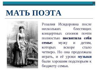 МАТЬ ПОЭТА Розалия Исидоровна после нескольких блестящих концертных сезонов п