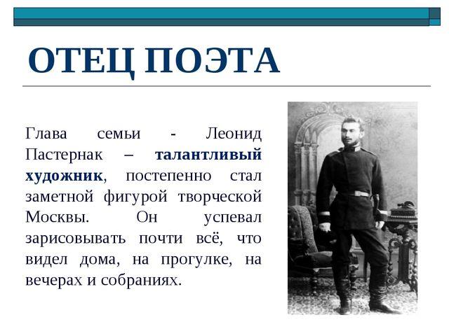 ОТЕЦ ПОЭТА Глава семьи - Леонид Пастернак – талантливый художник, постепенно...