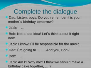 Complete the dialogue Dad: Listen, boys. Do you remember it is your mother`s