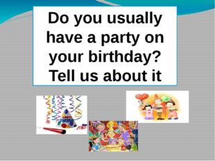 Tell us about it Do you usually have a party on your birthday? Tell us about