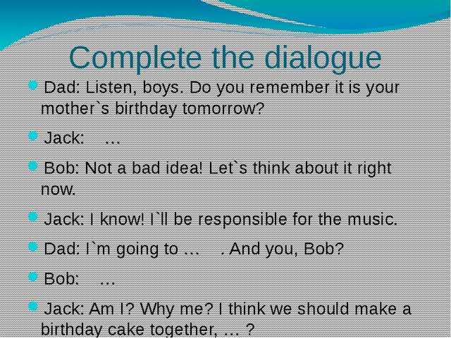 Complete the dialogue Dad: Listen, boys. Do you remember it is your mother`s...