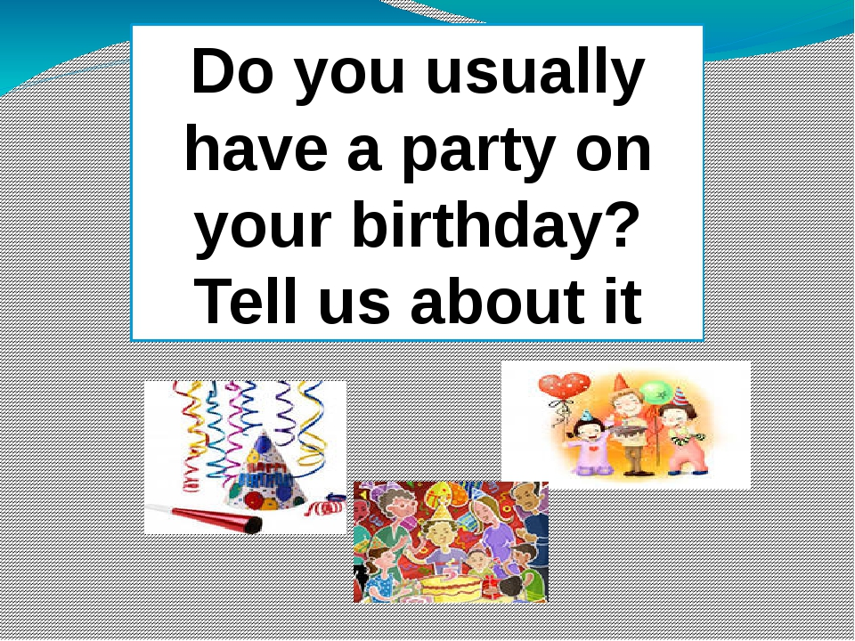 Tell us about it Do you usually have a party on your birthday? Tell us about...
