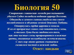 Биология 50 Старинная славянская легенда рассказывает: удалого Садко полюбила